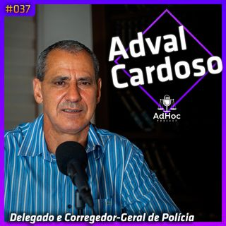 Delegado e Corregedor-Geral da Polícia Civil, Adval Cardoso - AdHoc Podcast #037