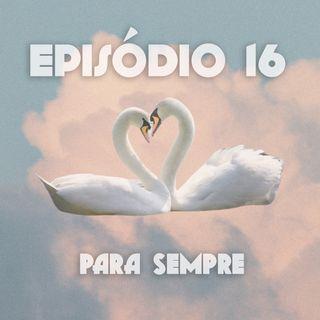 Episódio 16: Para Sempre
