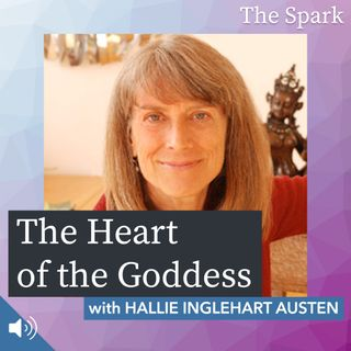 The Spark 034: The Heart of the Goddess with Hallie Inglehart Austen
