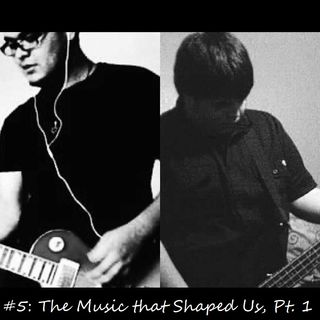 #5: The Music that Shaped Us, Pt. 1