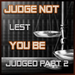 Judge Not That Ye Be Not Judged Part 2