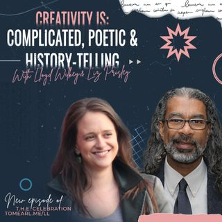 Creativity is: Complicated, Poetic and History-Telling with Lloyd Wilkey and Liz Prisley