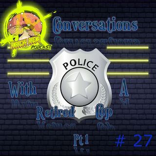 Episode 27: Conversations with a Retired Cop, PT 1