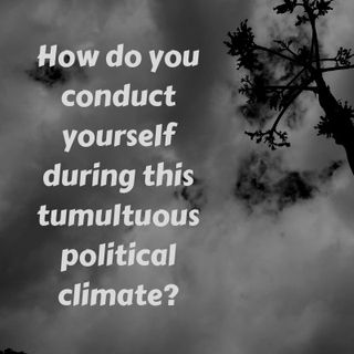 #10  How do you conduct yourself as a Believer in this tumultuous political climate?