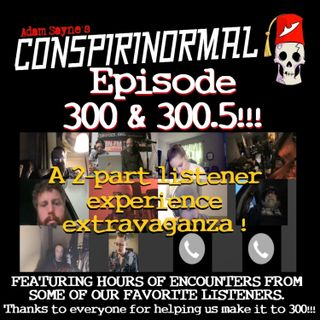 Conspirinormal Episode 300- 300th Episode Part 2 (Listener's Stories Round Table)