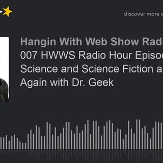 007 HWWS Radio Hour Episode 7 Science and Science Fiction and Back Again with Dr. Geek