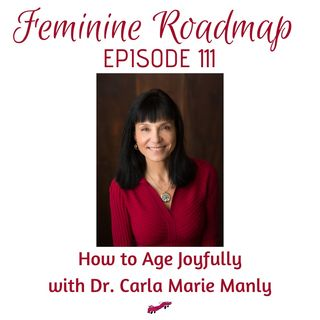 FR Ep #111 How to Age Joyfully with Dr Carla Marie Manly