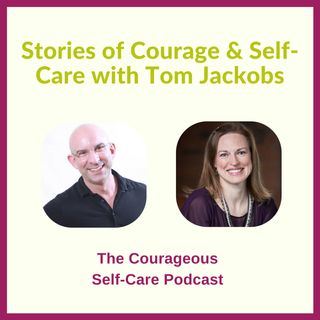 Stories of Courage & Self-Care with Tom Jackobs