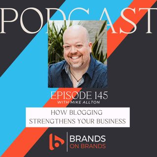How Blogging Strengthens Your Business with Mike Allton | Ep. 145 (Rebroadcast)
