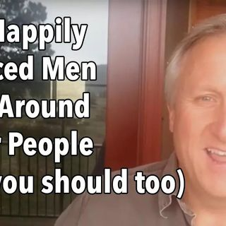 Why Happily Divorced Men Hang Around Better People (and you should too)