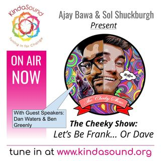 The Cheeky Show: Let's Be Frank... Or Dave | Ajay & Sol present Ben Greenly & Dan Waters