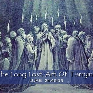 """12/2/18  """"The Long Lost Art Of Tarrying"""""""