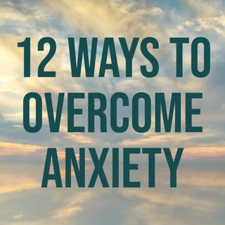 12 Ways to Overcome Anxiety (2016 Rerun)