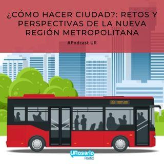 ¿Cómo hacer ciudad?: retos y perspectivas de la nueva región metropolitana