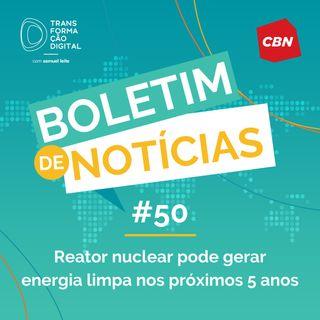 Transformação Digital CBN - Boletim de Notícias #50 - Reator nuclear pode gerar energia limpa nos próximos 5 anos