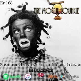 The Mogul Lounge Episode 168: Sometimes I Listen To The Mogul Lounge In Blackface
