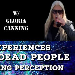 ET Experiences, Seeing Dead People, Explaining Perception with Gloria Canning