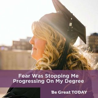 Fear Was Stopping Me Progressing On My Degree