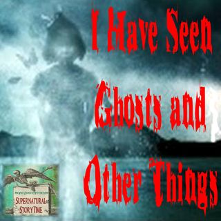 I Have Seen Ghosts and Other Things | Scary Stories | Podcast E17
