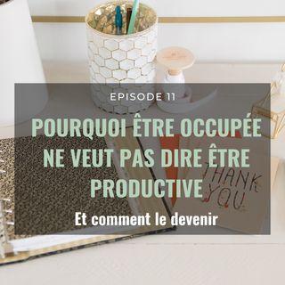Ep 11. Pourquoi être occupé ne veut pas dire être productif (et comment le devenir)