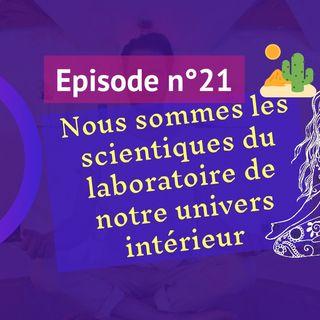 21: Nous sommes les scientifiques du laboratoire de notre univers intérieur