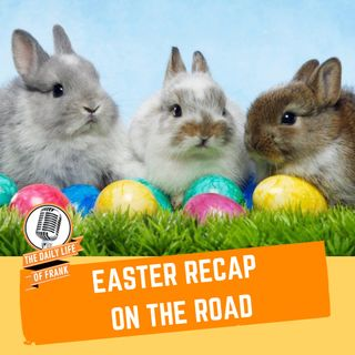Episode 65- Easter Recap on the Road