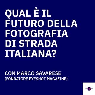Qual è il futuro della fotografia di strada italiana? - Con Marco Savarese (Fondatore Eyeshot Magazine)