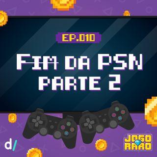 Ep. 10 - Fim [ou não] da PSN - parte 2
