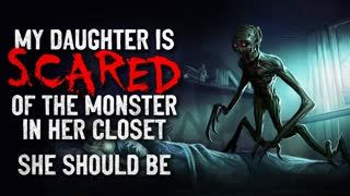 """My daughter is scared of the monster in her closet. She should be."" Creepypasta"