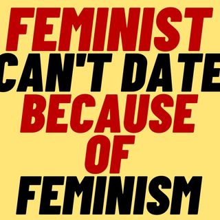 FEMINISM Makes FEMINISTS Hard To Date