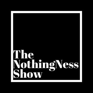 The NothingNess Show 001 (Part 1 of 2)