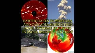 EARTHQUAKES IN MONTANA AND CASCADIA SUBDUCTION ZONE, EXTREME FLOODING IN INDIA, RECORD JULY HEAT