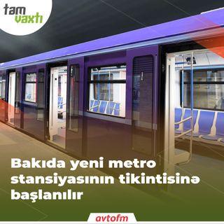 Bakıda yeni metro stansiyasının tikintisinə başlanılır | Tam vaxtı #166