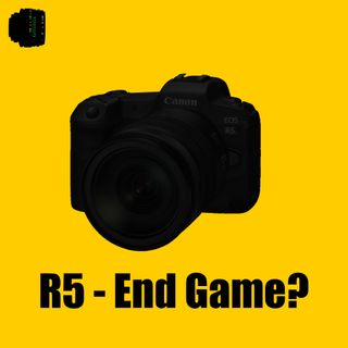 Canon EOS R5 - End Game?