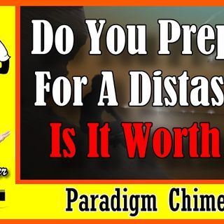 Do You Prepare For Disaster, or Not! Is it Worth It? | Paradigm Chimes  #paradigm #prepping