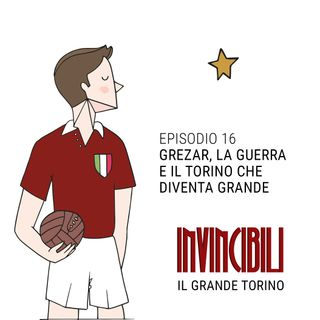 Ep. 16 - Grezar, la guerra e il Torino che diventa Grande