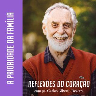 A PRIORIDADE DA FAMÍLIA // pr. Carlos Alberto Bezerra