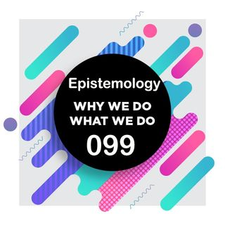 099 | How We Know What We Know | Why We Do What We Do