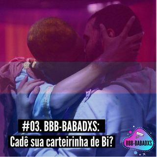 #03. BBB-BABADXS: Cadê sua carteirinha de Bi?