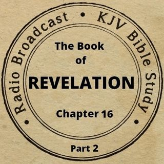 The Book of Revelation Chapter 16 (Part 2): (A King James Verse-by-Verse Bible Study)