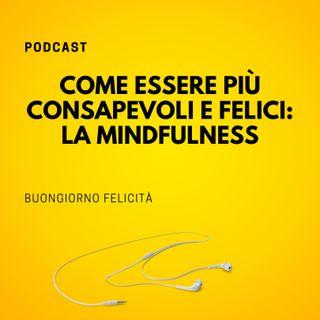 #815 - Come essere più consapevoli e felici: la Mindfulness | Buongiorno Felicità