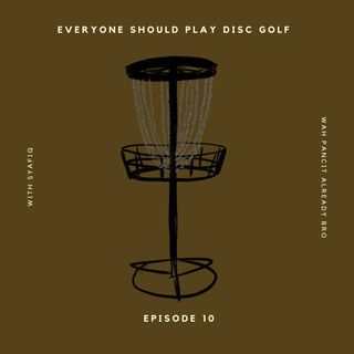 Episode 10: EVERYONE SHOULD PLAY DISC GOLF