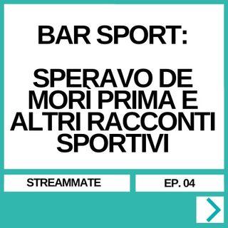 STREAMMATE EP. 04 - BAR SPORT: SPERAVO DE MORÌ PRIMA E ALTRI RACCONTI SPORTIVI