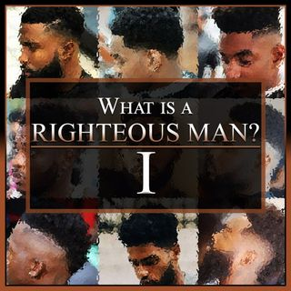 What Is A Righteous Man? Part 1