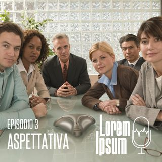 """lorem ipsum - puntata 3 """"aspettativa"""""""