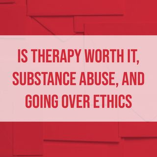 Is Therapy Worth It, Substance Abuse, and Going Over Ethics