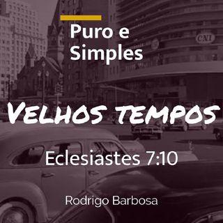#27 - Puro E Simples - Eclesiastes 7:10 - Velhos Tempos -Rodrigo Barbosa