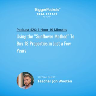 "426: Using the ""Sunflower Method"" To Buy 18 Properties in Just a Few Years with Teacher Jon Wooten"