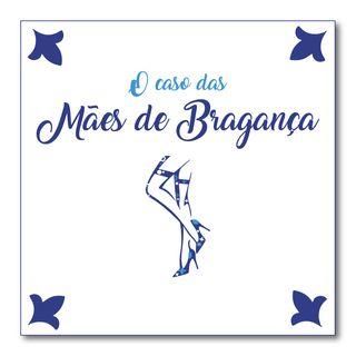 #004 - O caso das mães de Bragança