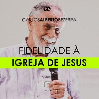 FIDELIDADE À IGREJA DE JESUS // pr. Carlos Alberto Bezerra
